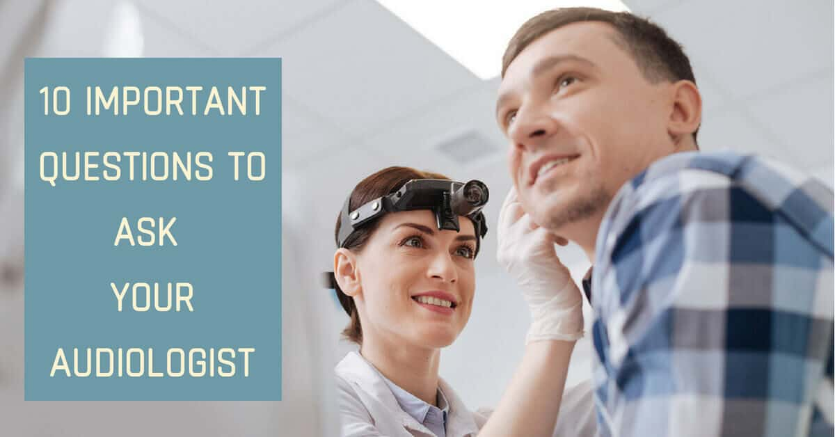 10 Important Questions to Ask Your Audiologist